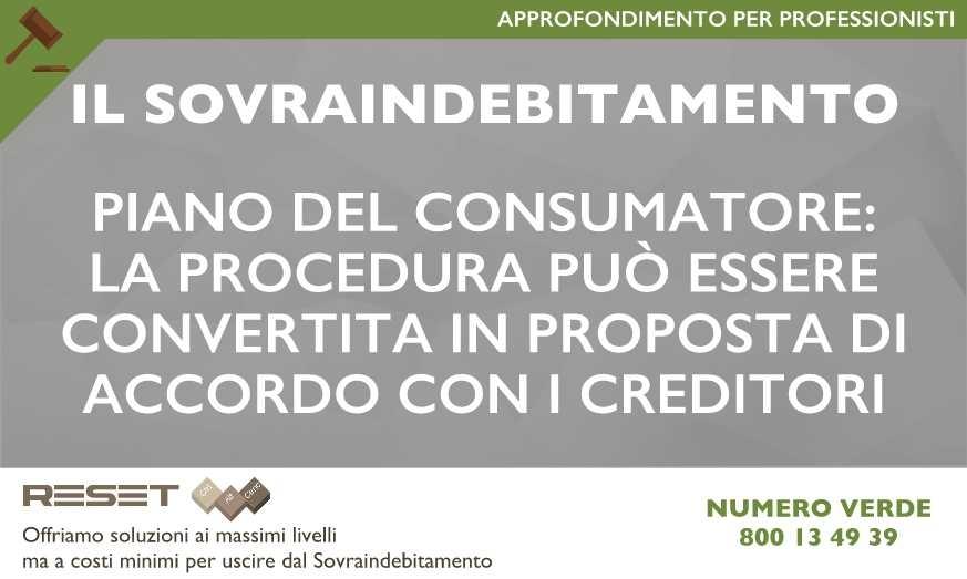 Piano Del Consumatore: la procedura può essere convertita in proposta di accordo con i creditori